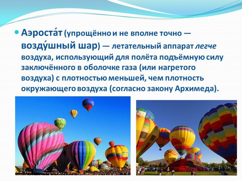 Аэроста́т (упрощённо и не вполне точно возду́шный шар ) летательный аппарат легче воздуха, использующий для полёта подъёмную силу заключённого в оболочке газа (или нагретого воздуха) с плотностью меньшей, чем плотность окружающего воздуха (согласно з