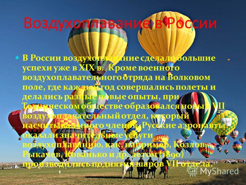 Воздухоплавание в России В России воздухоплавание сделало большие успехи уже в XIX в. Кроме военного воздухоплавательного отряда на Волковом поле, где каждый год совершались полеты и делались разные новые опыты, при Техническом обществе образовался н