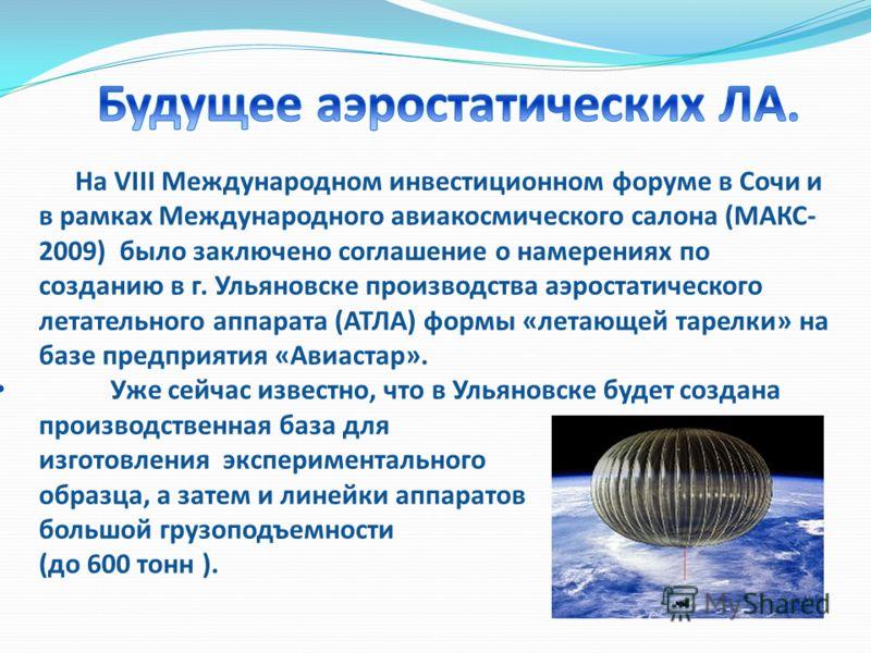 На VIII Международном инвестиционном форуме в Сочи и в рамках Международного авиакосмического салона (МАКС- 2009) было заключено соглашение о намерениях по созданию в г. Ульяновске производства аэростатического летательного аппарата (АТЛА) формы «лет