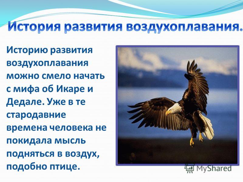 Историю развития воздухоплавания можно смело начать с мифа об Икаре и Дедале. Уже в те стародавние времена человека не покидала мысль подняться в воздух, подобно птице.