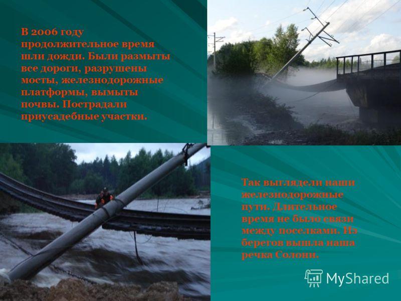 В 2006 году продолжительное время шли дожди. Были размыты все дороги, разрушены мосты, железнодорожные платформы, вымыты почвы. Пострадали приусадебные участки. Так выглядели наши железнодорожные пути. Длительное время не было связи между поселками.