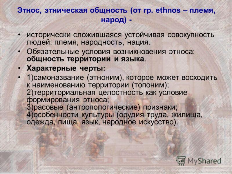 Этнос, этническая общность (от гр. ethnos – племя, народ) - исторически сложившаяся устойчивая совокупность людей: племя, народность, нация. Обязательные условия возникновения этноса: общность территории и языка. Характерные черты: 1)самоназвание (эт