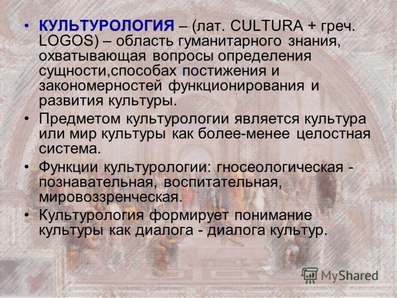 КУЛЬТУРОЛОГИЯ – (лат. CULTURA + греч. LOGOS) – область гуманитарного знания, охватывающая вопросы определения сущности,способах постижения и закономерностей функционирования и развития культуры. Предметом культурологии является культура или мир культ
