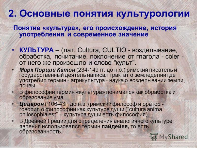 2. Основные понятия культурологии Понятие «культура», его происхождение, история употребления и современное значение КУЛЬТУРА – (лат. Cultura, CULTIO - возделывание, обработка, почитание, поклонение от глагола - coler - от него же произошло и слово