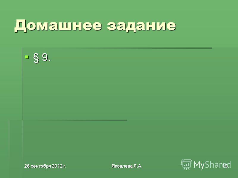 26 сентября 2012 г.26 сентября 2012 г.26 сентября 2012 г.26 сентября 2012 г.Яковлева Л.А.19 Домашнее задание § 9. § 9.