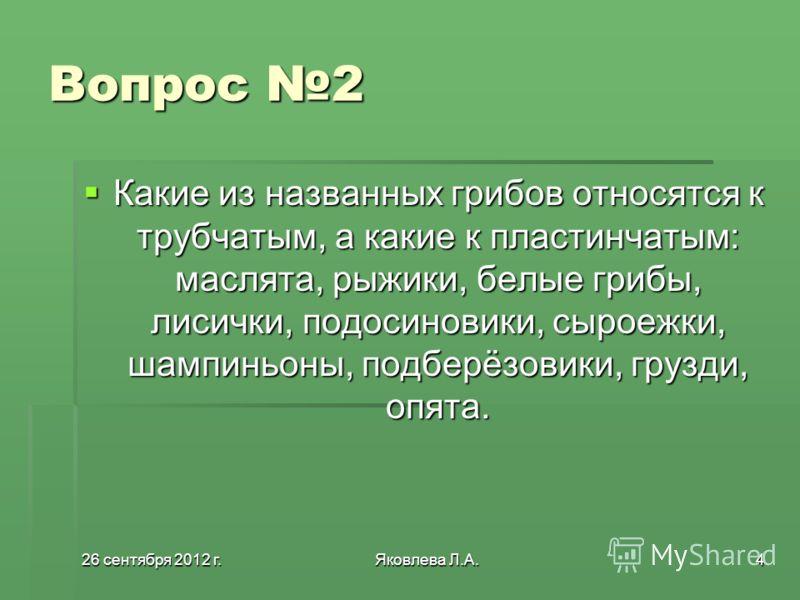 26 сентября 2012 г.26 сентября 2012 г.26 сентября 2012 г.26 сентября 2012 г.Яковлева Л.А.4 Вопрос 2 Какие из названных грибов относятся к трубчатым, а какие к пластинчатым: маслята, рыжики, белые грибы, лисички, подосиновики, сыроежки, шампиньоны, по