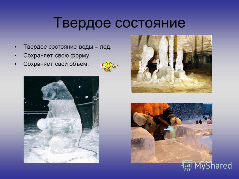 Твердое состояние Твердое состояние воды – лед. Сохраняет свою форму. Сохраняет свой объем.
