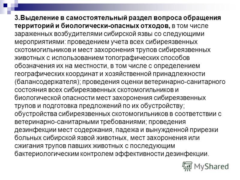 3.Выделение в самостоятельный раздел вопроса обращения территорий и биологически-опасных отходов, в том числе зараженных возбудителями сибирской язвы со следующими мероприятиями: проведением учета всех сибиреязвенных скотомогильников и мест захоронен