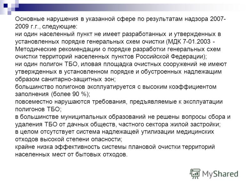 Основные нарушения в указанной сфере по результатам надзора 2007- 2009 г.г., следующие: ни один населенный пункт не имеет разработанных и утвержденных в установленных порядке генеральных схем очистки (МДК 7-01.2003 - Методические рекомендации о поряд