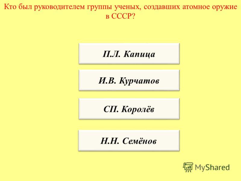 Кто был руководителем группы ученых, создавших атомное оружие в СССР? П.Л. Капица И.В. Курчатов СП. Королёв Н.Н. Семёнов