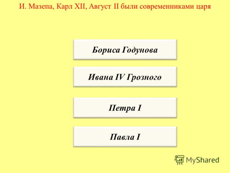 И. Мазепа, Карл XII, Август II были современниками царя Бориса Годунова Ивана IV Грозного Петра I Павла I
