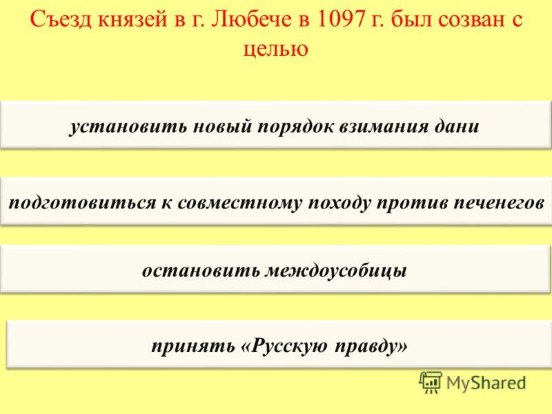 Съезд князей в г. Любече в 1097 г. был созван с целью установить новый порядок взимания дани подготовиться к совместному походу против печенегов остановить междоусобицы принять «Русскую правду»