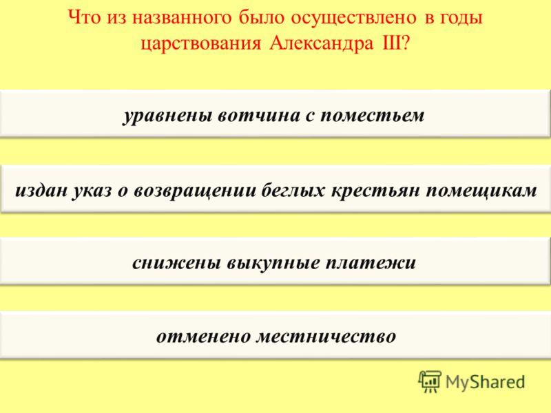 Что из названного было осуществлено в годы царствования Александра III? уравнены вотчина с поместьем издан указ о возвращении беглых крестьян помещикам снижены выкупные платежи отменено местничество