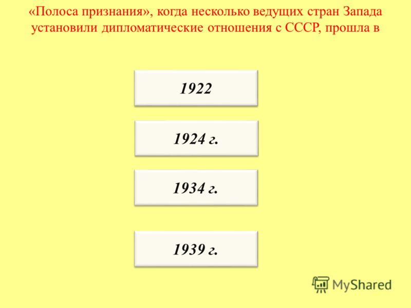 «Полоса признания», когда несколько ведущих стран Запада установили дипломатические отношения с СССР, прошла в 1922 1924 г. 1934 г. 1939 г.