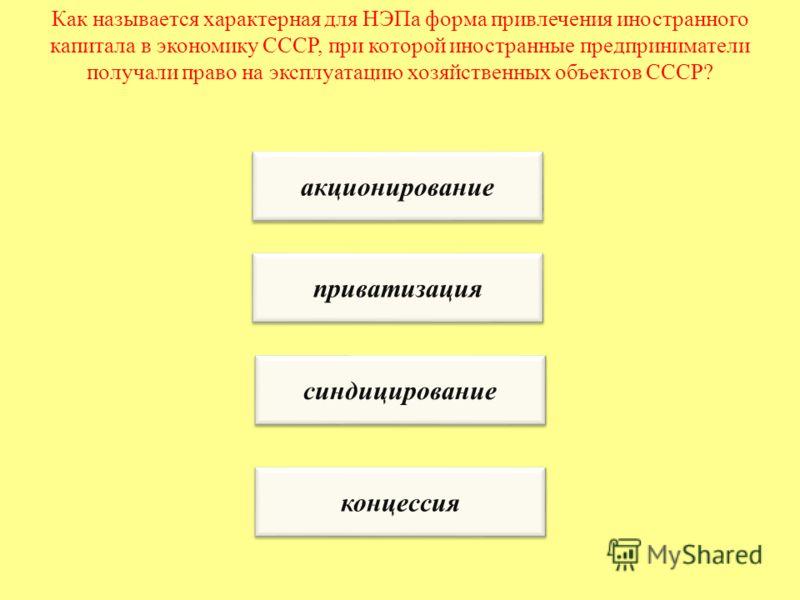 Как называется характерная для НЭПа форма привлечения иностранного капитала в экономику СССР, при которой иностранные предприниматели получали право на эксплуатацию хозяйственных объектов СССР? акционирование приватизация синдицирование концессия