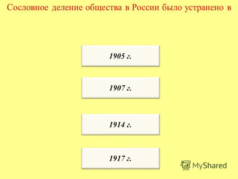 Сословное деление общества в России было устранено в 1917 г. 1914 г. 1907 г. 1905 г.