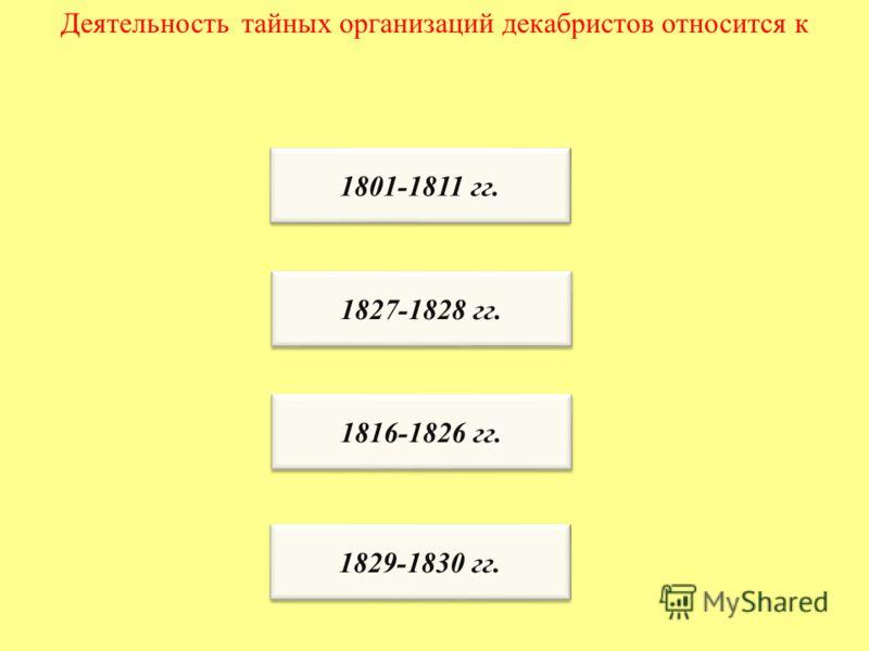 Деятельность тайных организаций декабристов относится к 1801-1811 гг. 1827-1828 гг. 1816-1826 гг. 1829-1830 гг.