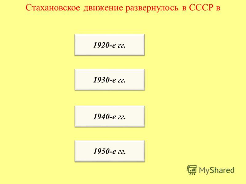 Стахановское движение развернулось в СССР в 1920-е гг. 1930-е гг. 1940-е гг. 1950-е гг.
