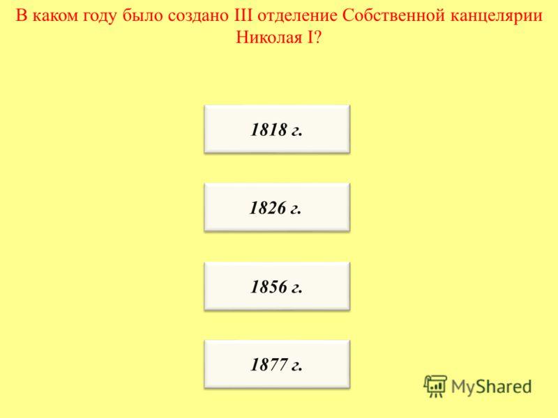 В каком году было создано III отделение Собственной канцелярии Николая I? 1818 г. 1856 г. 1826 г. 1877 г.