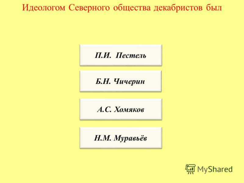 Идеологом Северного общества декабристов был П.И. Пестель Б.Н. Чичерин А.С. Хомяков Н.М. Муравьёв