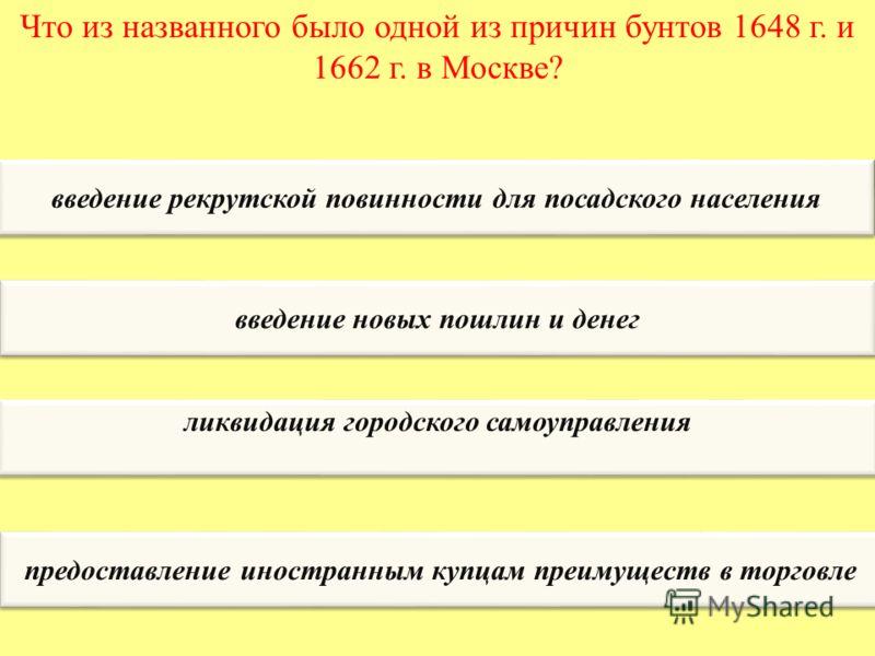 Что из названного было одной из причин бунтов 1648 г. и 1662 г. в Москве? введение рекрутской повинности для посадского населения введение новых пошлин и денег ликвидация городского самоуправления предоставление иностранным купцам преимуществ в торго