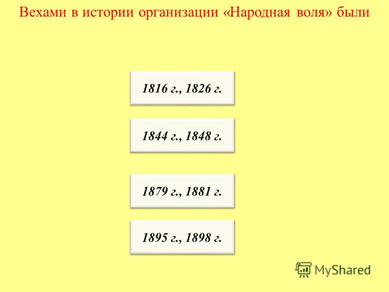 Вехами в истории организации «Народная воля» были 1816 г., 1826 г. 1844 г., 1848 г. 1879 г., 1881 г. 1895 г., 1898 г.