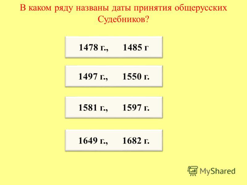 В каком ряду названы даты принятия общерусских Судебников? 1478 г., 1485 г 1581 г., 1597 г. 1581 г., 1597 г. 1497 г., 1550 г. 1649 г., 1682 г.