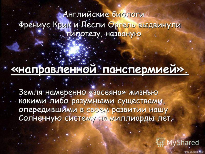 Английские биологи Английские биологи Френиус Крик и Лесли Оргель выдвинули гипотезу, названую «направленной панспермией». Земля намеренно «засеяна» жизнью какими-либо разумными существами, опередившими в своем развитии нашу Солнечную систему на милл