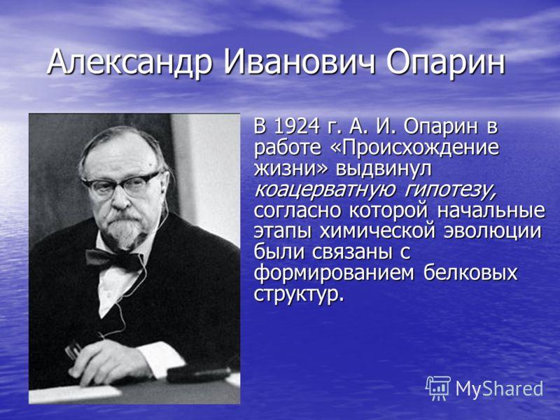 Александр Иванович Опарин В 1924 г. А. И. Опарин в работе «Происхождение жизни» выдвинул коацерватную гипотезу, согласно которой начальные этапы химической эволюции были связаны с формированием белковых структур. В 1924 г. А. И. Опарин в работе «Прои