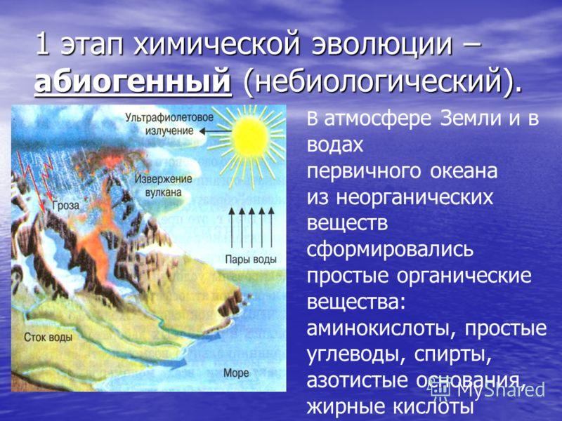 1 этап химической эволюции – абиогенный (небиологический). В атмосфере Земли и в водах первичного океана из неорганических веществ сформировались простые органические вещества: аминокислоты, простые углеводы, спирты, азотистые основания, жирные кисло