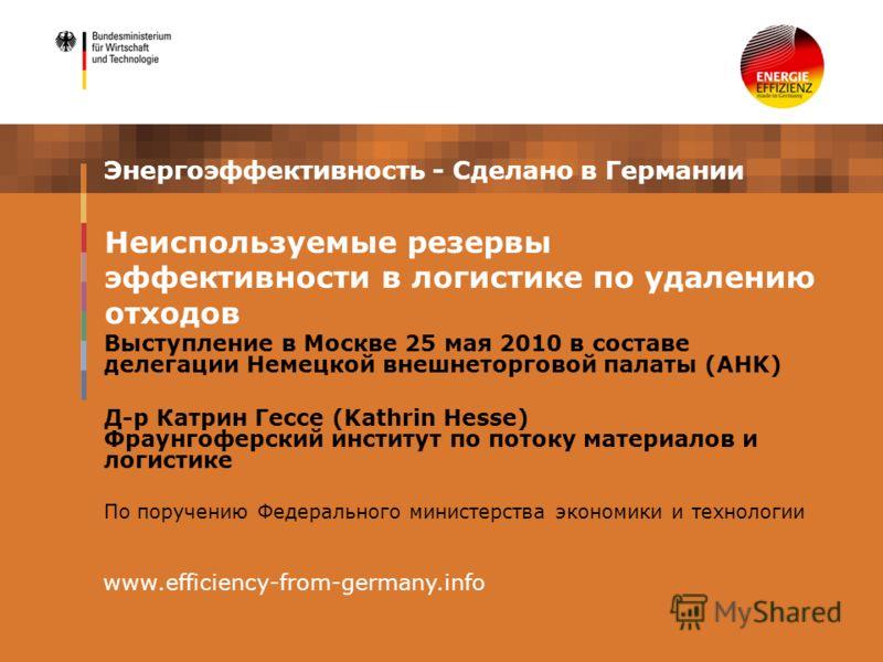 Энергоэффективность - Сделано в Германии Выступление в Москве 25 мая 2010 в составе делегации Немецкой внешнеторговой палаты (AHK) Д-р Катрин Гессе (Kathrin Hesse) Фраунгоферский институт по потоку материалов и логистике По поручению Федерального мин