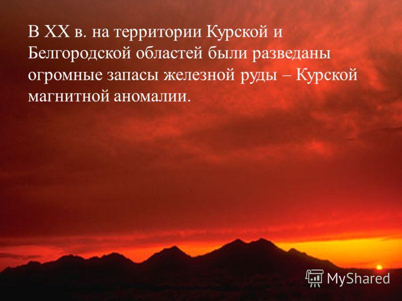 В ХХ в. на территории Курской и Белгородской областей были разведаны огромные запасы железной руды – Курской магнитной аномалии.