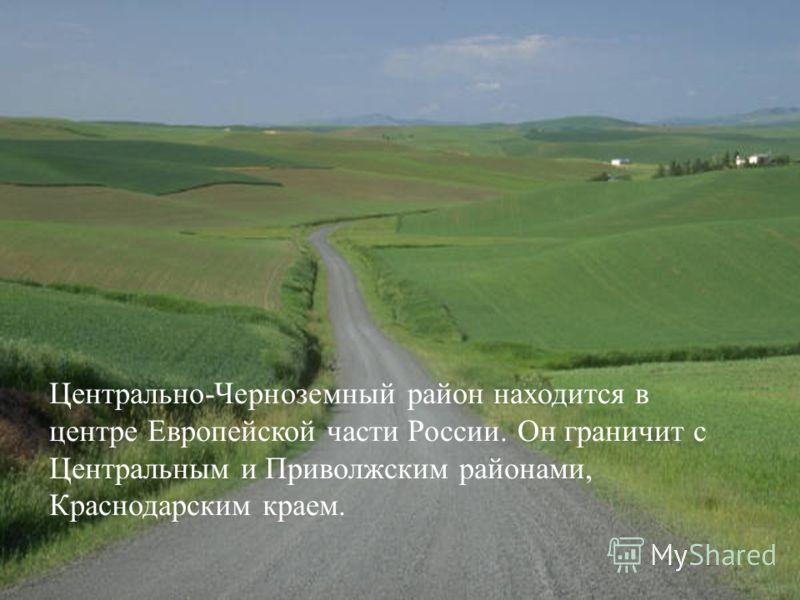 Центрально-Черноземный район находится в центре Европейской части России. Он граничит с Центральным и Приволжским районами, Краснодарским краем.