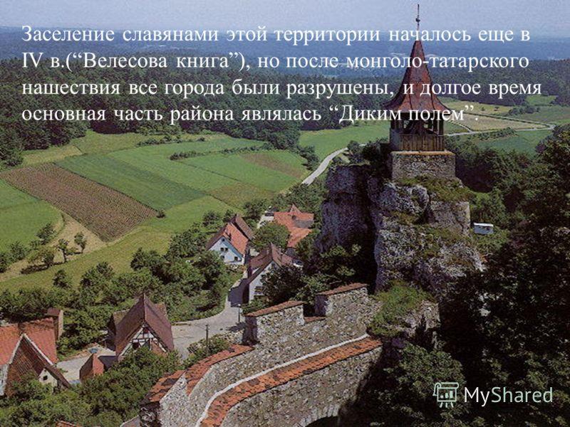 Заселение славянами этой территории началось еще в IV в.(Велесова книга), но после монголо-татарского нашествия все города были разрушены, и долгое время основная часть района являлась Диким полем.