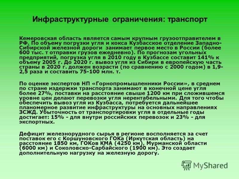 Инфраструктурные ограничения: транспорт Кемеровская область является самым крупным грузоотправителем в РФ. По объему погрузки угля и кокса Кузбасское отделение Западно- Сибирской железной дороги занимает первое место в России (более 600 тыс. т отправ