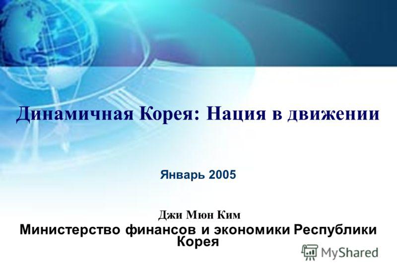 Январь 2005 Министерство финансов и экономики Республики Корея Динамичная Корея: Нация в движении Джи Мюн Ким