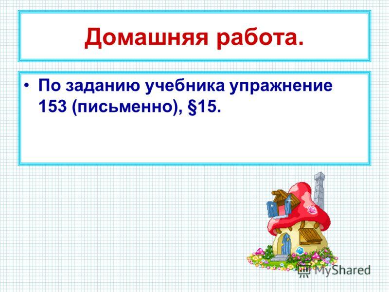 Домашняя работа. По заданию учебника упражнение 153 (письменно), §15.