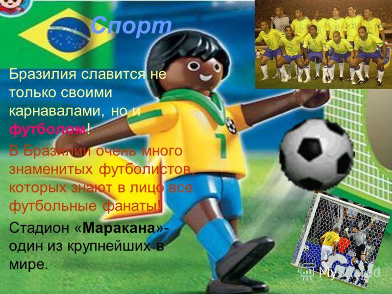 Спорт Бразилия славится не только своими карнавалами, но и футболом! В Бразилии очень много знаменитых футболистов, которых знают в лицо все футбольные фанаты! Стадион «Маракана»- один из крупнейших в мире.