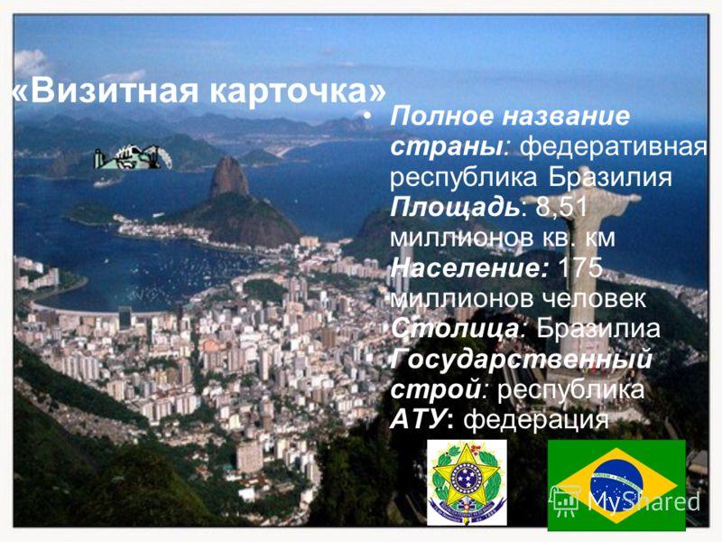 Полное название страны: федеративная республика Бразилия Площадь: 8,51 миллионов кв. км Население: 175 миллионов человек Столица: Бразилиа Государственный строй: республика АТУ: федерация «Визитная карточка»