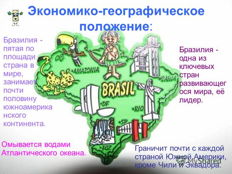 Экономико-географическое положение: Бразилия - пятая по площади страна в мире, занимает почти половину южноамерика нского континента. Граничит почти с каждой страной Южной Америки, кроме Чили и Эквадора. Омывается водами Атлантического океана. Бразил