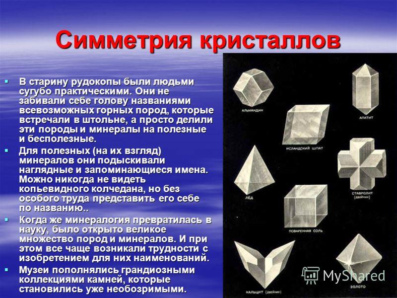 Симметрия кристаллов В старину рудокопы были людьми сугубо практическими. Они не забивали себе голову названиями всевозможных горных пород, которые встречали в штольне, а просто делили эти породы и минералы на полезные и бесполезные. В старину рудоко