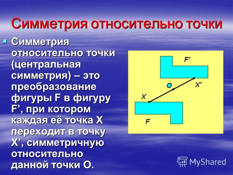 Симметрия относительно точки Симметрия относительно точки (центральная симметрия) – это преобразование фигуры F в фигуру F, при котором каждая её точка X переходит в точку X, симметричную относительно данной точки O. Симметрия относительно точки (цен