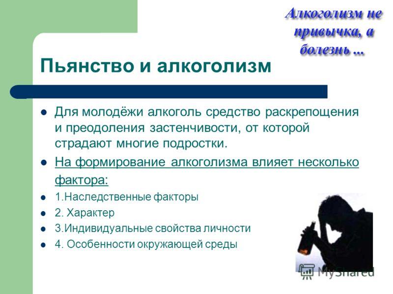 Пьянство и алкоголизм Для молодёжи алкоголь средство раскрепощения и преодоления застенчивости, от которой страдают многие подростки. На формирование алкоголизма влияет несколько фактора: 1.Наследственные факторы 2. Характер 3.Индивидуальные свойства
