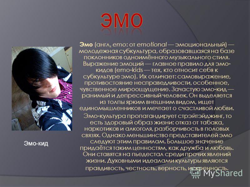 Эмо (англ. emo: от emotional эмоциональный) молодежная субкультура, образовавшаяся на базе поклонников одноимённого музыкального стиля. Выражение эмоций главное правило для эмо- кидов (emo-kids тех, кто относит себя к субкультуре эмо). Их отличает: с