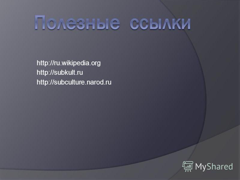 http://ru.wikipedia.org http://subkult.ru http://subculture.narod.ru