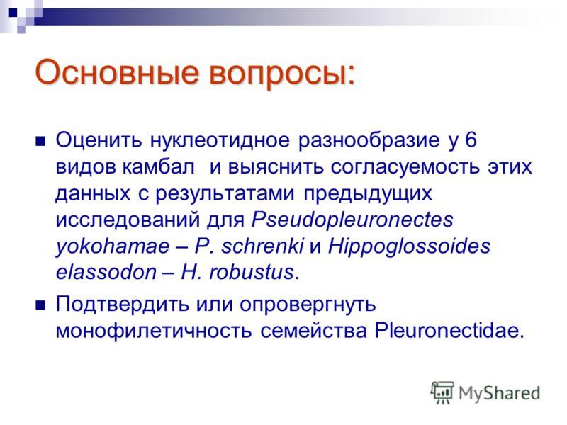 Основные вопросы: Оценить нуклеотидное разнообразие у 6 видов камбал и выяснить согласуемость этих данных с результатами предыдущих исследований для Pseudopleuronectes yokohamae – P. schrenki и Hippoglossoides elassodon – H. robustus. Подтвердить или