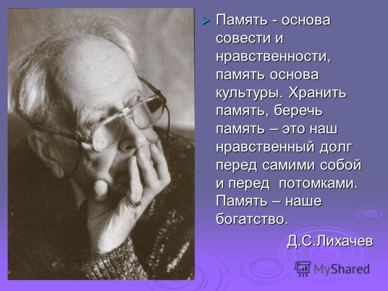 Память - основа совести и нравственности, память основа культуры. Хранить память, беречь память – это наш нравственный долг перед самими собой и перед потомками. Память – наше богатство. Память - основа совести и нравственности, память основа культур