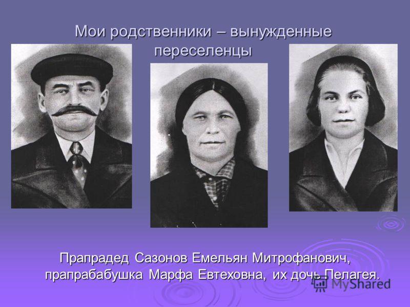 Мои родственники – вынужденные переселенцы Прапрадед Сазонов Емельян Митрофанович, прапрабабушка Марфа Евтеховна, их дочь Пелагея.