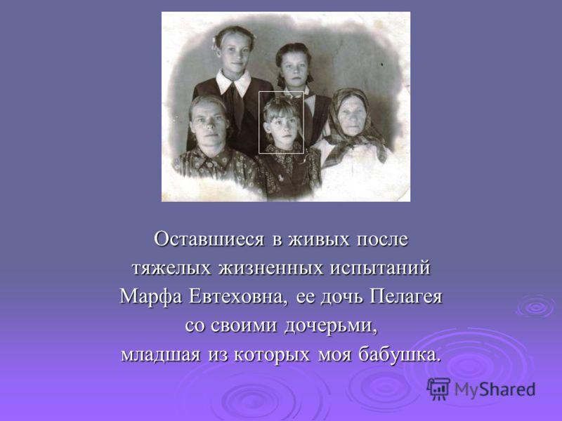 Оставшиеся в живых после тяжелых жизненных испытаний Марфа Евтеховна, ее дочь Пелагея со своими дочерьми, младшая из которых моя бабушка.