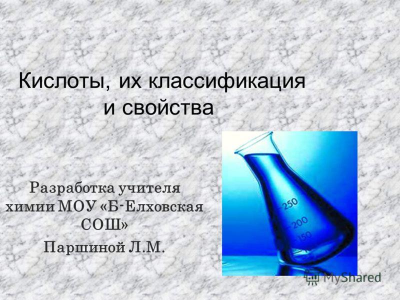 Кислоты, их классификация и свойства Разработка учителя химии МОУ «Б-Елховская СОШ» Паршиной Л.М.